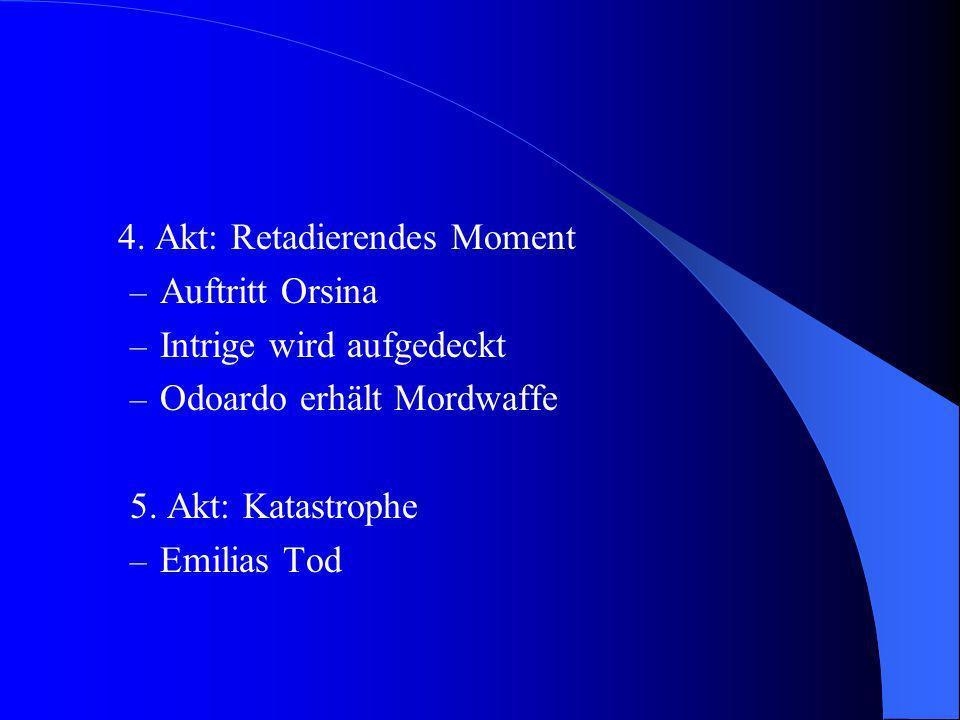 4. Akt: Retadierendes Moment – Auftritt Orsina – Intrige wird aufgedeckt – Odoardo erhält Mordwaffe 5. Akt: Katastrophe – Emilias Tod
