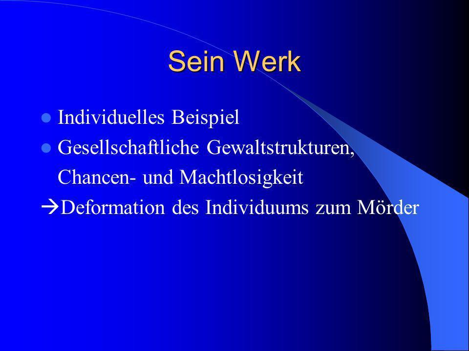 Sein Werk Individuelles Beispiel Gesellschaftliche Gewaltstrukturen, Chancen- und Machtlosigkeit Deformation des Individuums zum Mörder