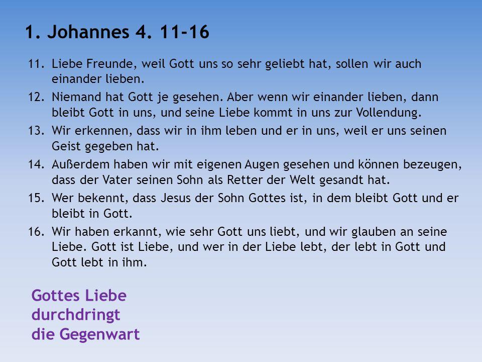 11.Liebe Freunde, weil Gott uns so sehr geliebt hat, sollen wir auch einander lieben. 12.Niemand hat Gott je gesehen. Aber wenn wir einander lieben, d