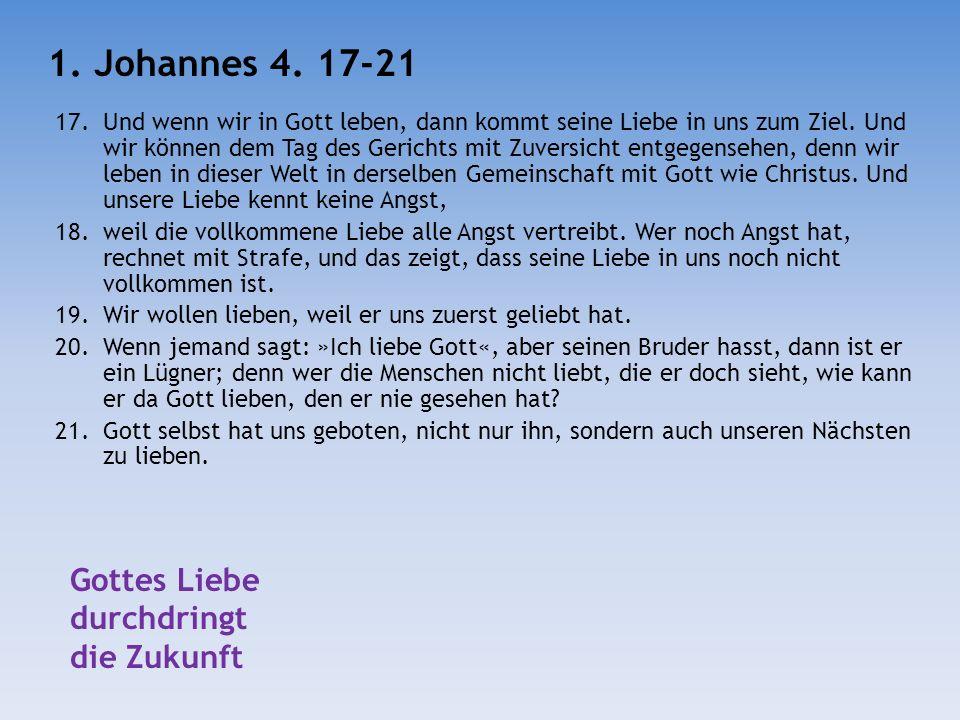 17.Und wenn wir in Gott leben, dann kommt seine Liebe in uns zum Ziel. Und wir können dem Tag des Gerichts mit Zuversicht entgegensehen, denn wir lebe