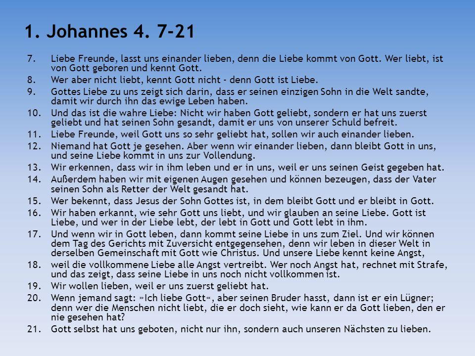 7.Liebe Freunde, lasst uns einander lieben, denn die Liebe kommt von Gott. Wer liebt, ist von Gott geboren und kennt Gott. 8.Wer aber nicht liebt, ken