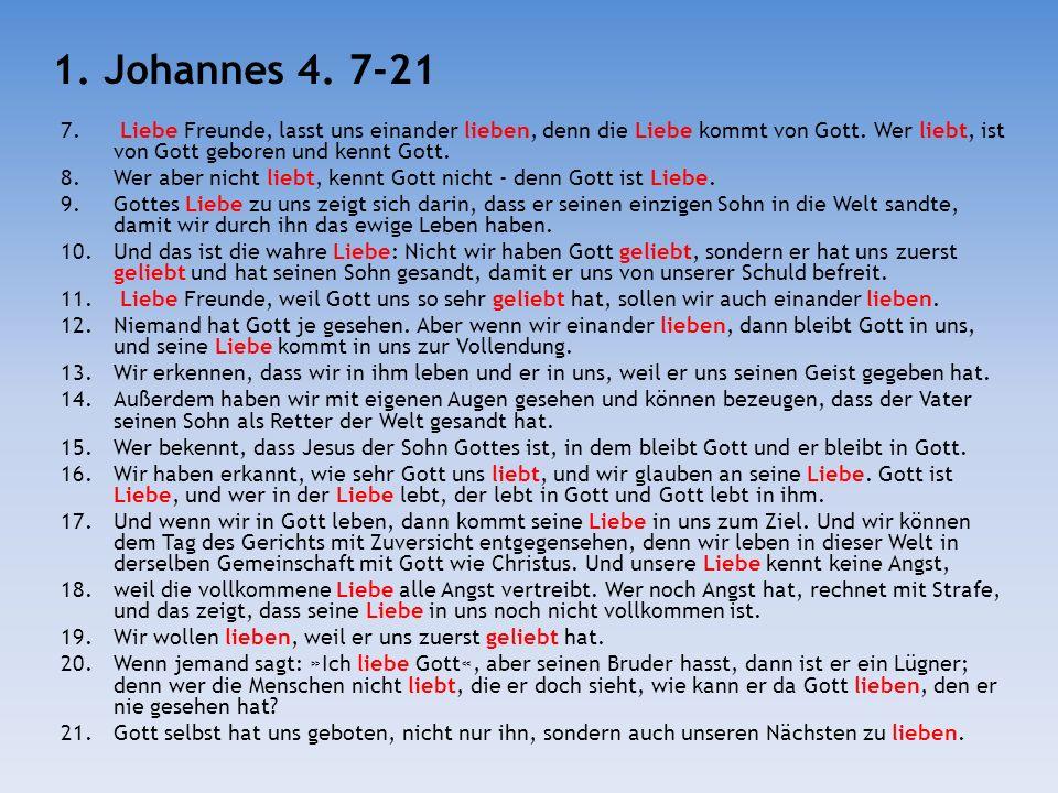 7. Liebe Freunde, lasst uns einander lieben, denn die Liebe kommt von Gott. Wer liebt, ist von Gott geboren und kennt Gott. 8.Wer aber nicht liebt, ke