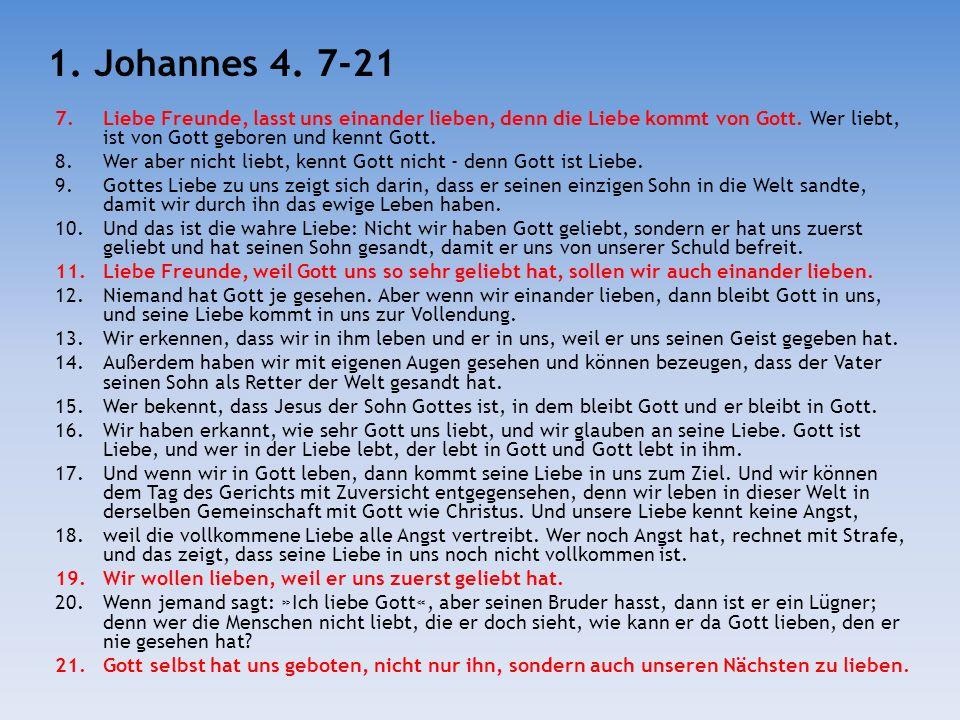VersAufforderungGrund 7 Lasst uns einander lieben Denn die Liebe kommt von Gott 11 Sollen wir auch einander lieben Weil Gott uns so sehr geliebt hat 19Wir wollen lieben Weil er uns zuerst geliebt hat 21Sondern auch unseren Nächsten zu lieben (nicht nur ihn)