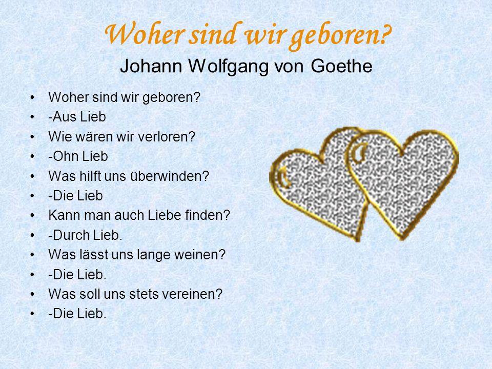 Woher sind wir geboren? Johann Wolfgang von Goethe Woher sind wir geboren? -Aus Lieb Wie wären wir verloren? -Ohn Lieb Was hilft uns überwinden? -Die
