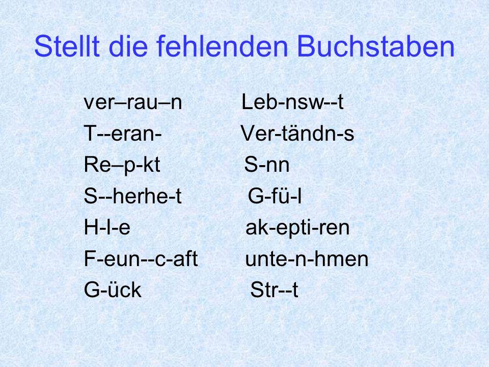 Stellt die fehlenden Buchstaben ver–rau–n Leb-nsw--t T--eran- Ver-tändn-s Re–p-kt S-nn S--herhe-t G-fü-l H-l-e ak-epti-ren F-eun--c-aft unte-n-hmen G-