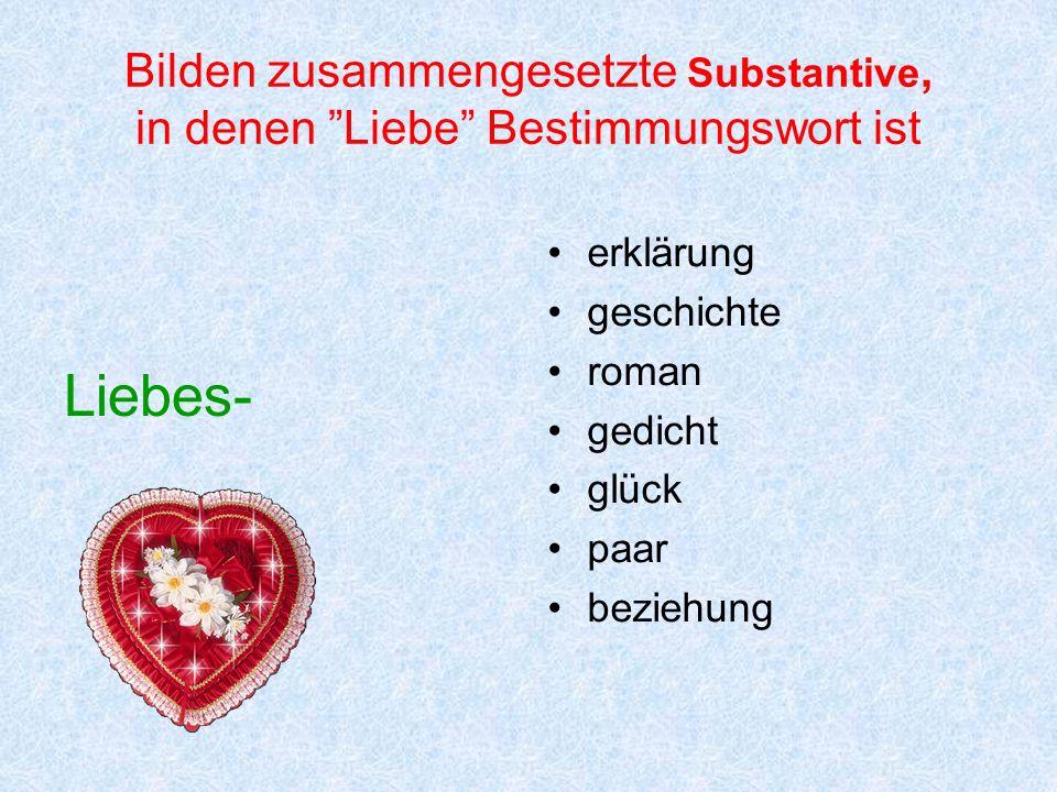 Bilden zusammengesetzte Substantive, in denen Liebe Bestimmungswort ist Liebes- erklärung geschichte roman gedicht glück paar beziehung