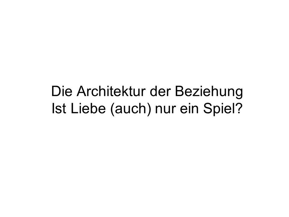 Die Architektur der Beziehung Ist Liebe (auch) nur ein Spiel?