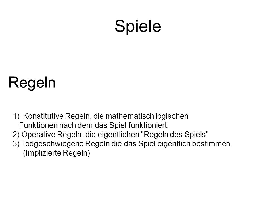 Spiele Regeln 1)Konstitutive Regeln, die mathematisch logischen Funktionen nach dem das Spiel funktioniert. 2) Operative Regeln, die eigentlichen