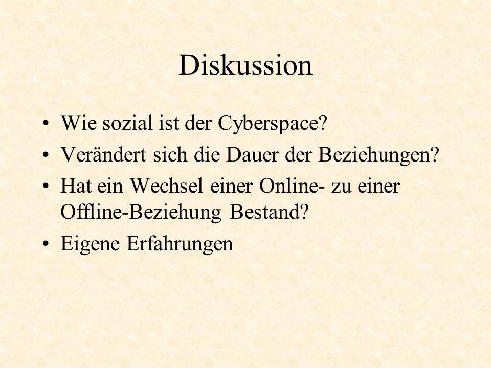 Diskussion Wie sozial ist der Cyberspace? Verändert sich die Dauer der Beziehungen? Hat ein Wechsel einer Online- zu einer Offline-Beziehung Bestand?