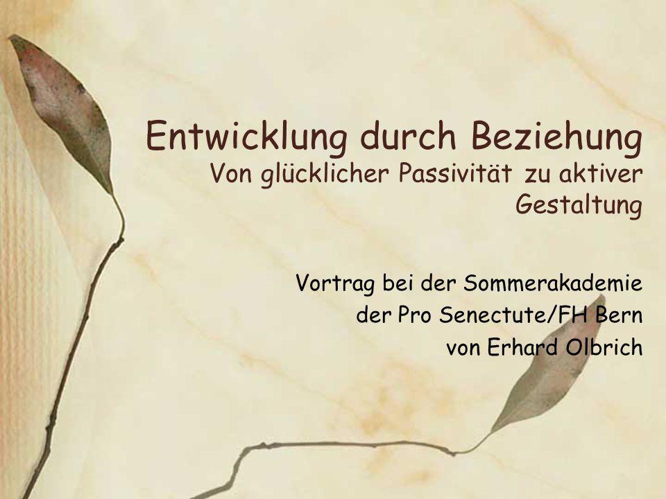 Entwicklung durch Beziehung Von glücklicher Passivität zu aktiver Gestaltung Vortrag bei der Sommerakademie der Pro Senectute/FH Bern von Erhard Olbri