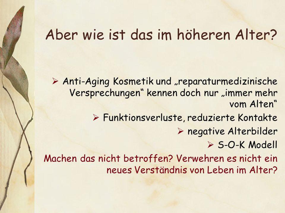 Aber wie ist das im höheren Alter? Anti-Aging Kosmetik und reparaturmedizinische Versprechungen kennen doch nur immer mehr vom Alten Funktionsverluste