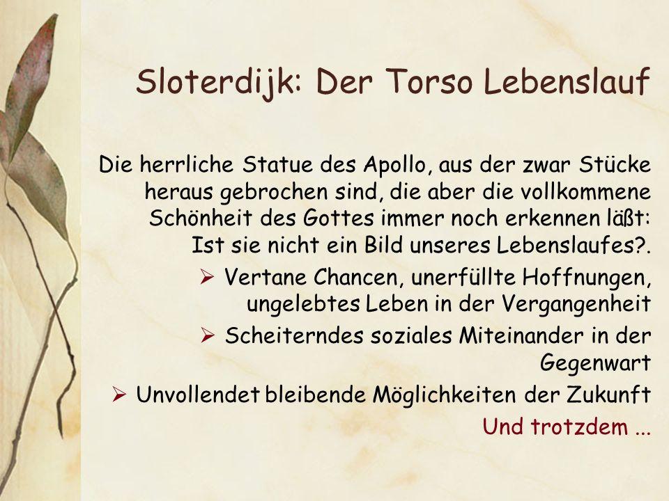 Sloterdijk: Der Torso Lebenslauf Die herrliche Statue des Apollo, aus der zwar Stücke heraus gebrochen sind, die aber die vollkommene Schönheit des Gottes immer noch erkennen läßt: Ist sie nicht ein Bild unseres Lebenslaufes?.