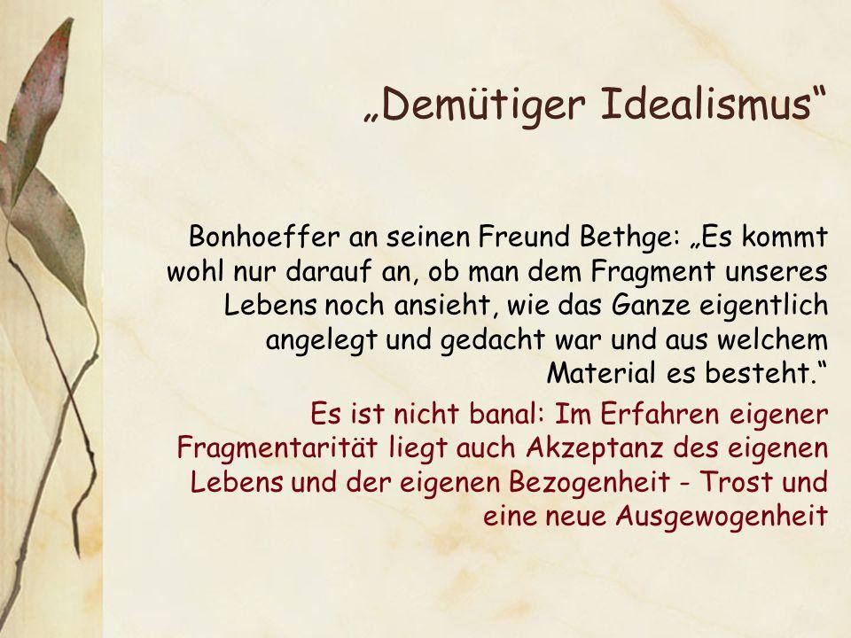 Demütiger Idealismus Bonhoeffer an seinen Freund Bethge: Es kommt wohl nur darauf an, ob man dem Fragment unseres Lebens noch ansieht, wie das Ganze eigentlich angelegt und gedacht war und aus welchem Material es besteht.