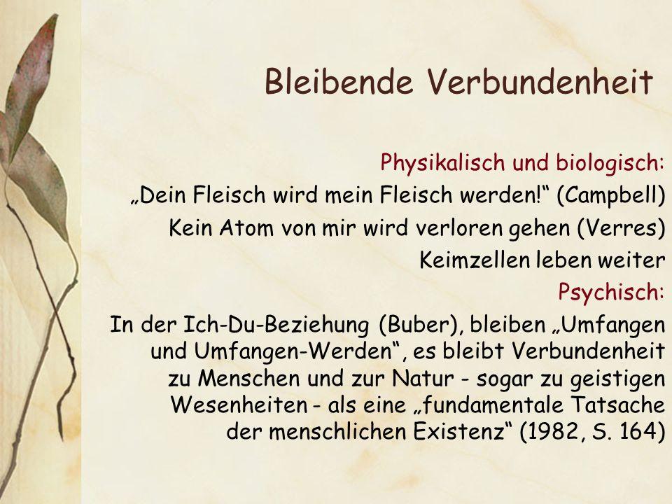 Bleibende Verbundenheit Physikalisch und biologisch: Dein Fleisch wird mein Fleisch werden! (Campbell) Kein Atom von mir wird verloren gehen (Verres)