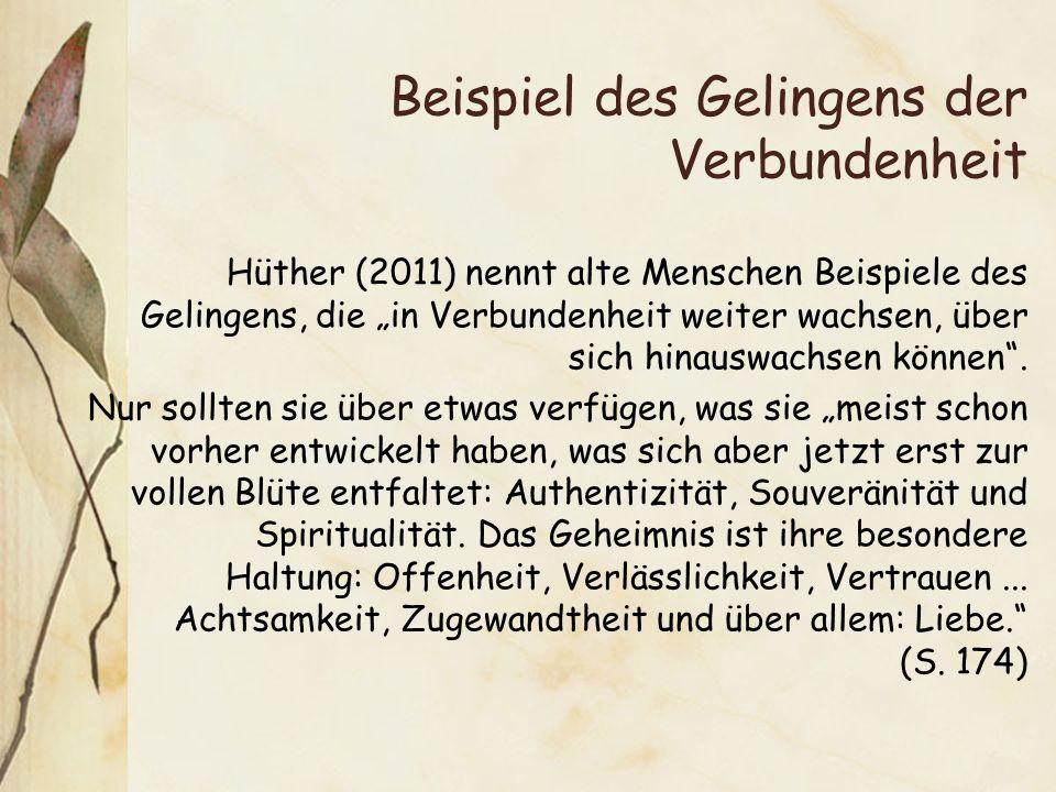 Beispiel des Gelingens der Verbundenheit Hüther (2011) nennt alte Menschen Beispiele des Gelingens, die in Verbundenheit weiter wachsen, über sich hin