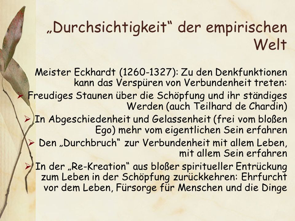 Durchsichtigkeit der empirischen Welt Meister Eckhardt (1260-1327): Zu den Denkfunktionen kann das Verspüren von Verbundenheit treten: Freudiges Staunen über die Schöpfung und ihr ständiges Werden (auch Teilhard de Chardin) In Abgeschiedenheit und Gelassenheit (frei vom bloßen Ego) mehr vom eigentlichen Sein erfahren Den Durchbruch zur Verbundenheit mit allem Leben, mit allem Sein erfahren In der Re-Kreation aus bloßer spiritueller Entrückung zum Leben in der Schöpfung zurückkehren: Ehrfurcht vor dem Leben, Fürsorge für Menschen und die Dinge