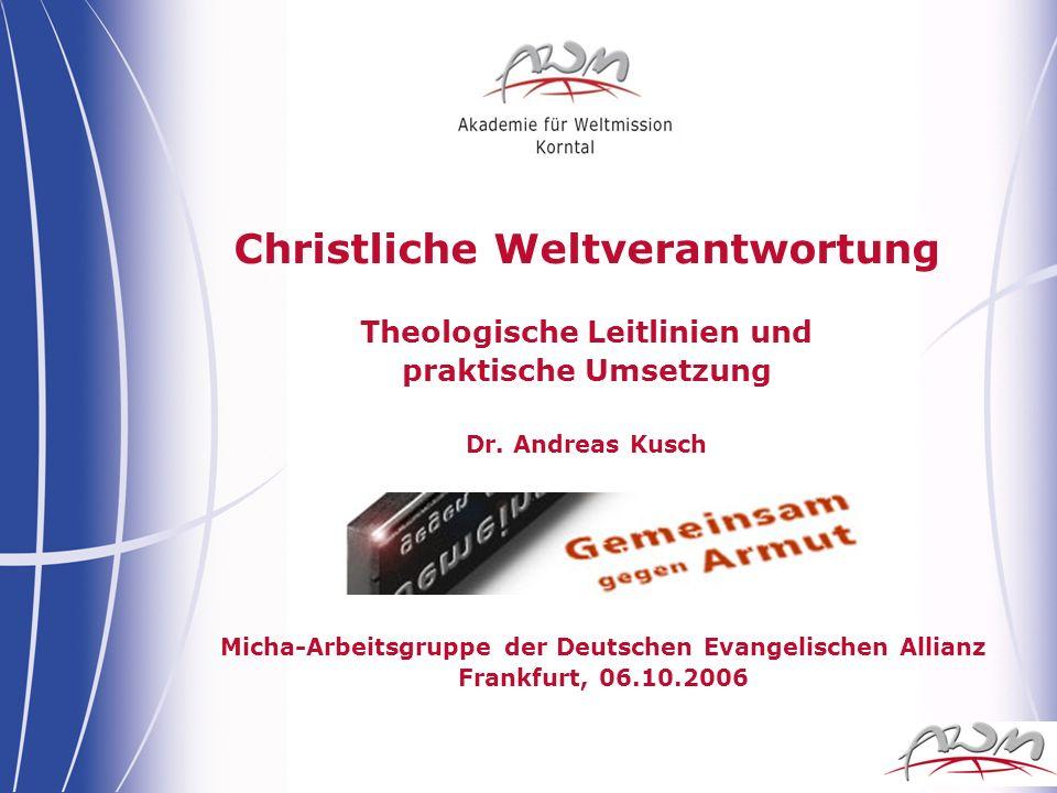 Christliche Weltverantwortung Theologische Leitlinien und praktische Umsetzung Dr. Andreas Kusch Micha-Arbeitsgruppe der Deutschen Evangelischen Allia