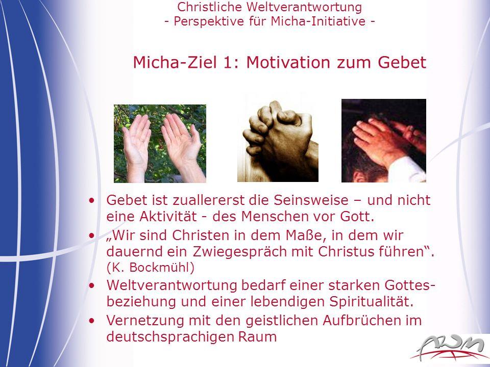 Christliche Weltverantwortung - Perspektive für Micha-Initiative - Micha-Ziel 1: Motivation zum Gebet Gebet ist zuallererst die Seinsweise – und nicht