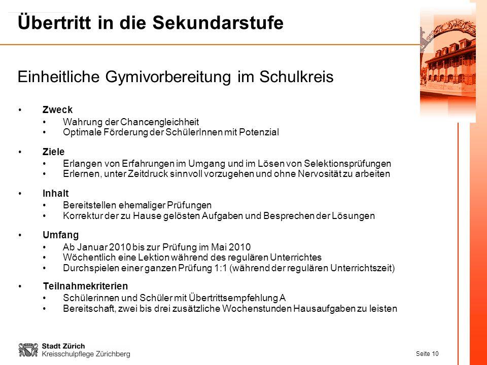 Seite 10 Übertritt in die Sekundarstufe Zweck Wahrung der Chancengleichheit Optimale Förderung der SchülerInnen mit Potenzial Ziele Erlangen von Erfah