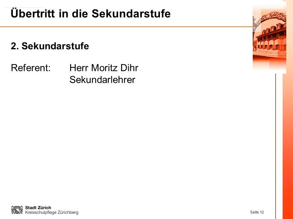 Seite 12 Übertritt in die Sekundarstufe Referent:Herr Moritz Dihr Sekundarlehrer 2. Sekundarstufe