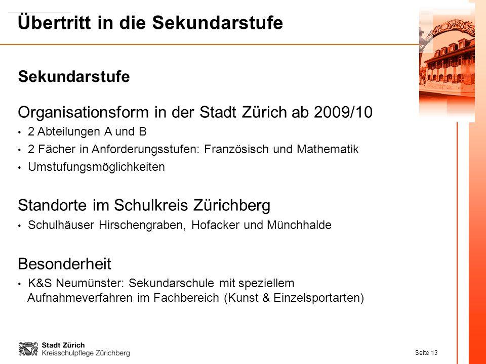 Seite 13 Übertritt in die Sekundarstufe Organisationsform in der Stadt Zürich ab 2009/10 2 Abteilungen A und B 2 Fächer in Anforderungsstufen: Französ