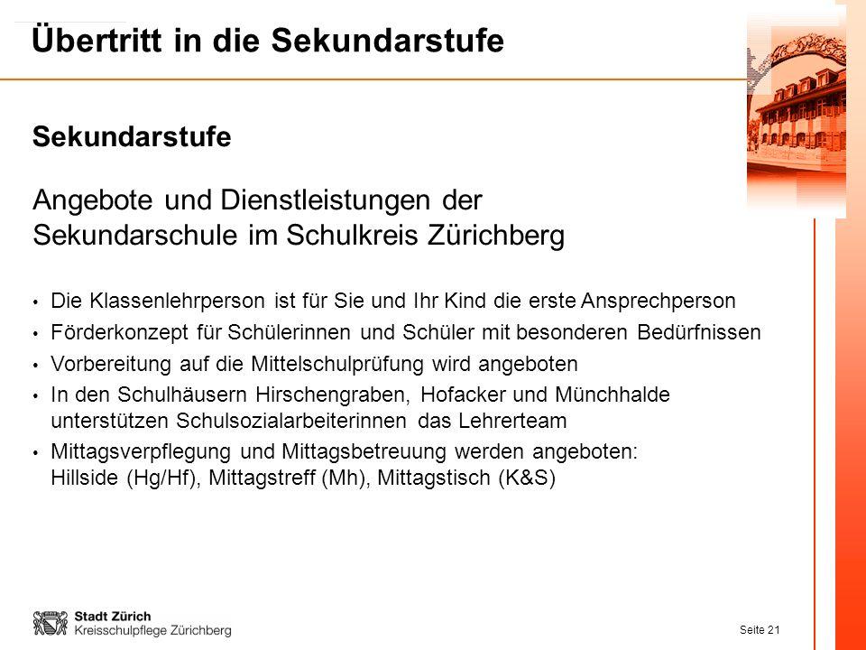 Seite 21 Übertritt in die Sekundarstufe Angebote und Dienstleistungen der Sekundarschule im Schulkreis Zürichberg Die Klassenlehrperson ist für Sie un