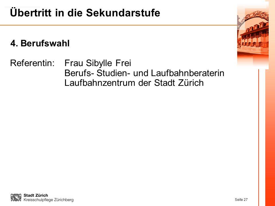 Seite 27 Übertritt in die Sekundarstufe Referentin:Frau Sibylle Frei Berufs- Studien- und Laufbahnberaterin Laufbahnzentrum der Stadt Zürich 4. Berufs