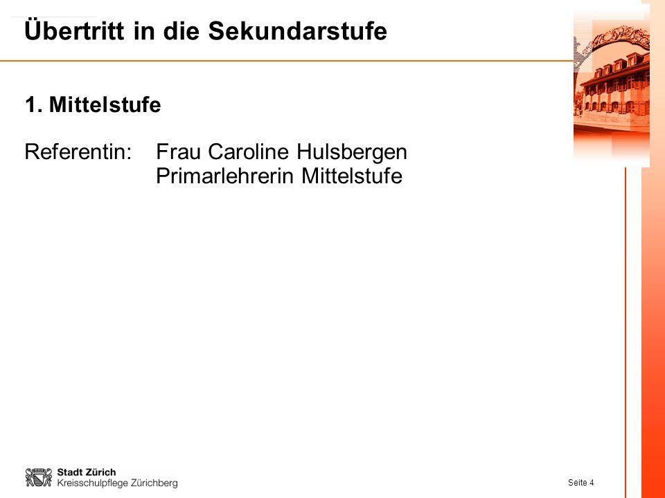Seite 4 Übertritt in die Sekundarstufe Referentin:Frau Caroline Hulsbergen Primarlehrerin Mittelstufe 1. Mittelstufe