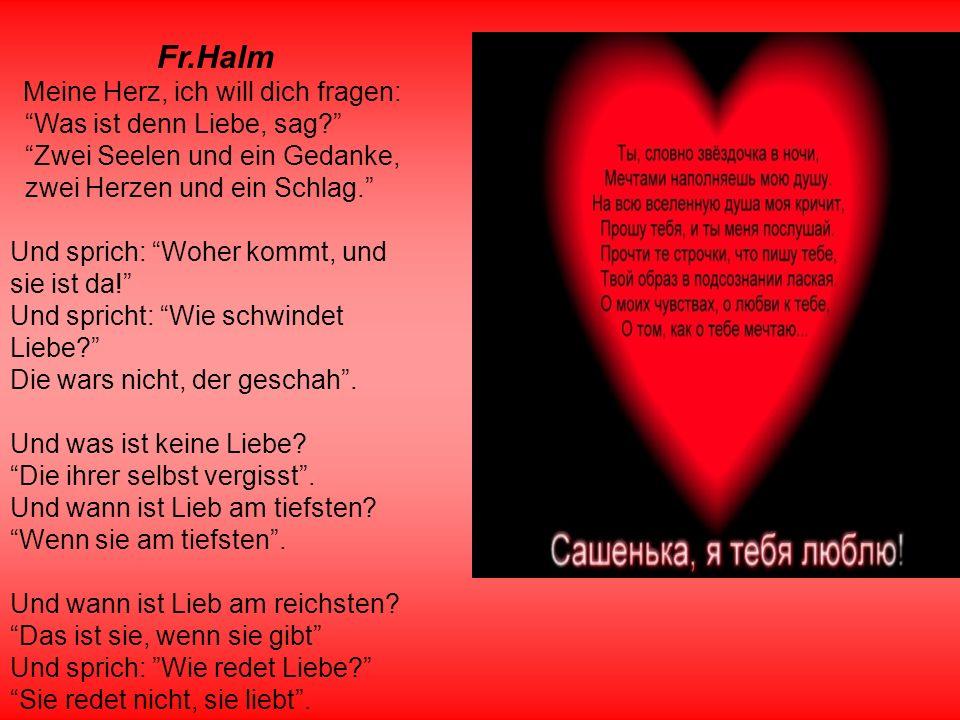Fr.Halm Meine Herz, ich will dich fragen: Was ist denn Liebe, sag? Zwei Seelen und ein Gedanke, zwei Herzen und ein Schlag. Und sprich: Woher kommt, u