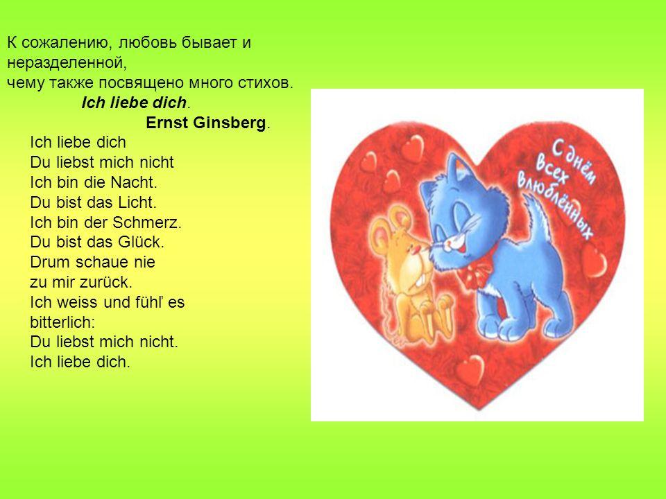 К сожалению, любовь бывает и неразделенной, чему также посвящено много стихов. Ich liebe dich. Ernst Ginsberg. Ich liebe dich Du liebst mich nicht Ich
