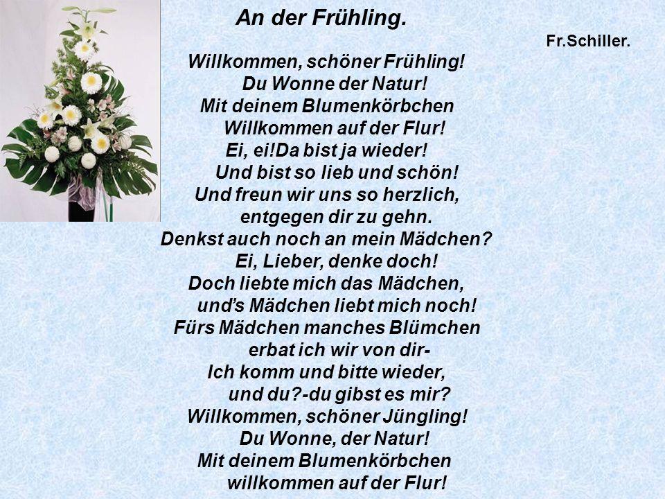 An der Frühling. Fr.Schiller. Willkommen, schöner Frühling! Du Wonne der Natur! Mit deinem Blumenkörbchen Willkommen auf der Flur! Ei, ei!Da bist ja w