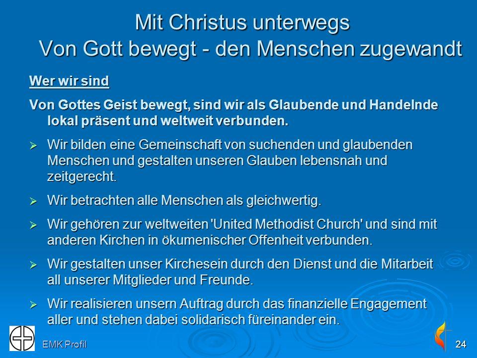 EMK Profil24 Wer wir sind Von Gottes Geist bewegt, sind wir als Glaubende und Handelnde lokal präsent und weltweit verbunden. Wir bilden eine Gemeinsc