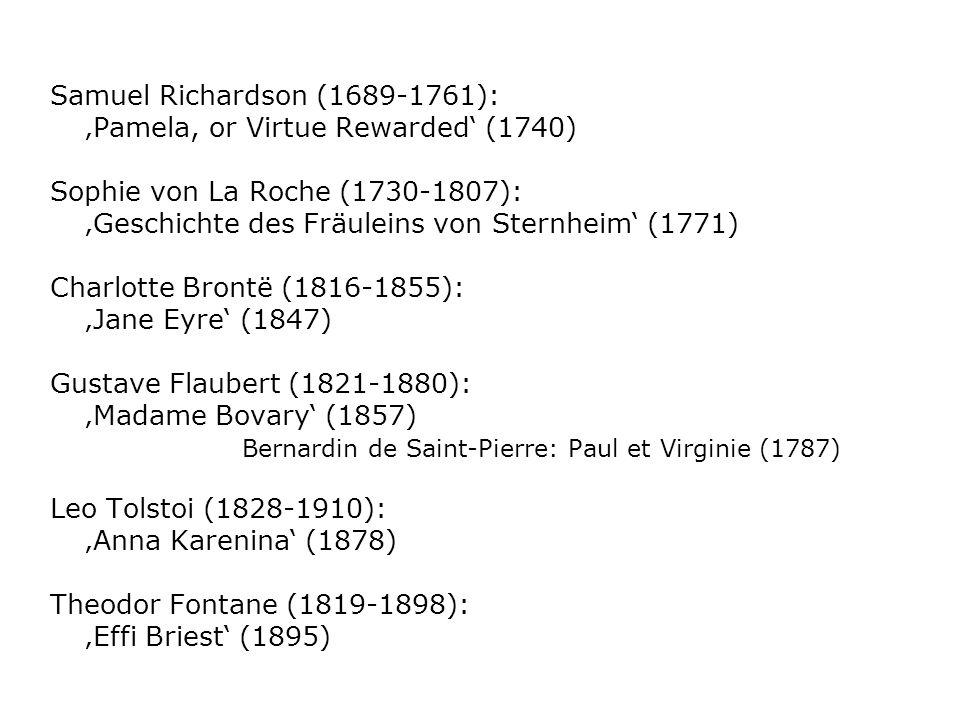Samuel Richardson (1689-1761): Pamela, or Virtue Rewarded (1740) Sophie von La Roche (1730-1807): Geschichte des Fräuleins von Sternheim (1771) Charlotte Brontë (1816-1855): Jane Eyre (1847) Gustave Flaubert (1821-1880): Madame Bovary (1857) Bernardin de Saint-Pierre: Paul et Virginie (1787) Leo Tolstoi (1828-1910): Anna Karenina (1878) Theodor Fontane (1819-1898): Effi Briest (1895)