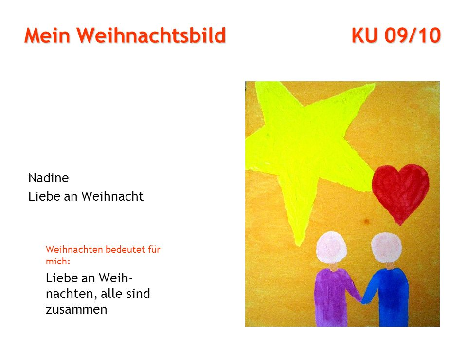 Mein Weihnachtsbild KU 09/10 Nadine Liebe an Weihnacht Weihnachten bedeutet für mich: Liebe an Weih- nachten, alle sind zusammen