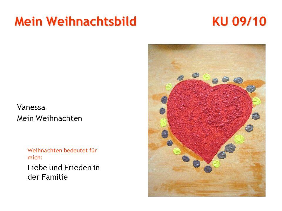 Mein Weihnachtsbild KU 09/10 Vanessa Mein Weihnachten Weihnachten bedeutet für mich: Liebe und Frieden in der Familie