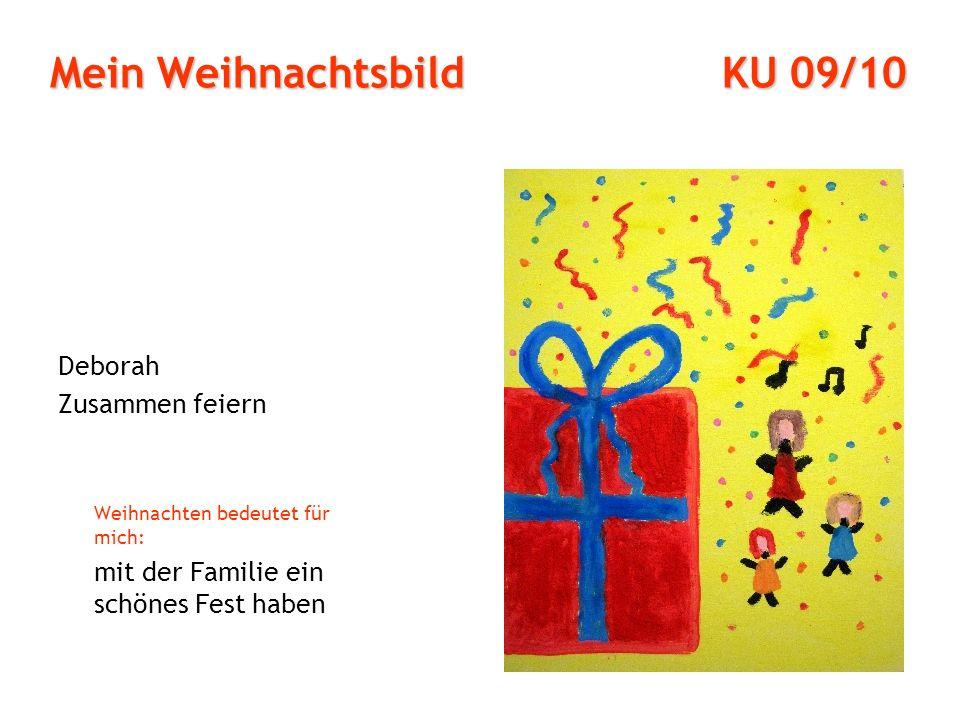 Mein Weihnachtsbild KU 09/10 Deborah Zusammen feiern Weihnachten bedeutet für mich: mit der Familie ein schönes Fest haben