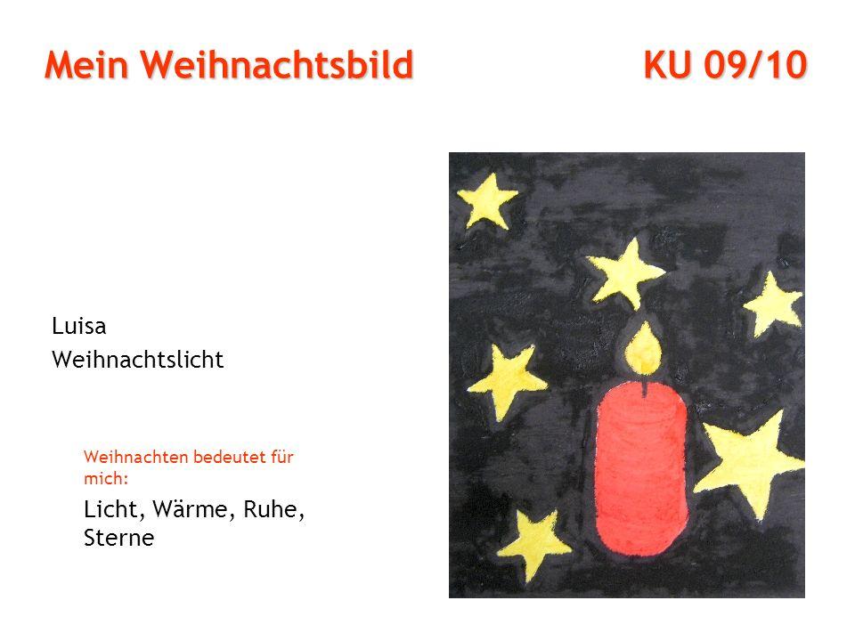 Mein Weihnachtsbild KU 09/10 Luisa Weihnachtslicht Weihnachten bedeutet für mich: Licht, Wärme, Ruhe, Sterne