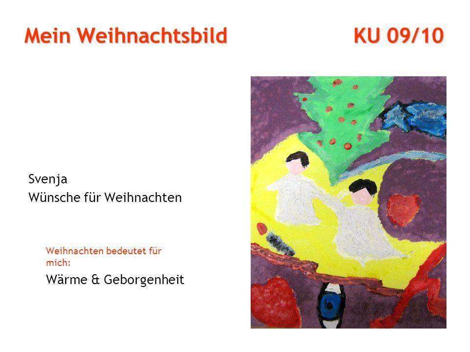 Mein Weihnachtsbild KU 09/10 Svenja Wünsche für Weihnachten Weihnachten bedeutet für mich: Wärme & Geborgenheit
