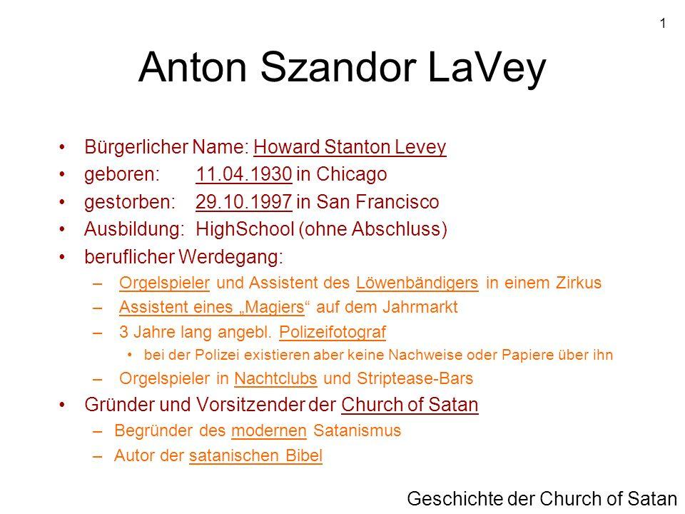 1 Anton Szandor LaVey Bürgerlicher Name: Howard Stanton Levey geboren: 11.04.1930 in Chicago gestorben: 29.10.1997 in San Francisco Ausbildung: HighSc
