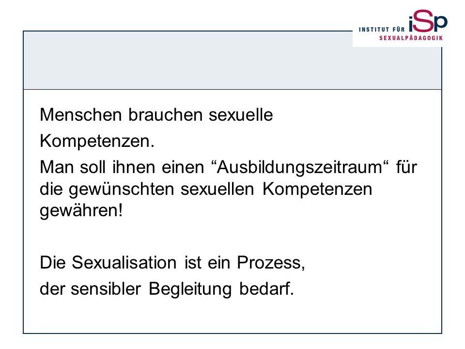 Menschen brauchen sexuelle Kompetenzen. Man soll ihnen einen Ausbildungszeitraum für die gewünschten sexuellen Kompetenzen gewähren! Die Sexualisation