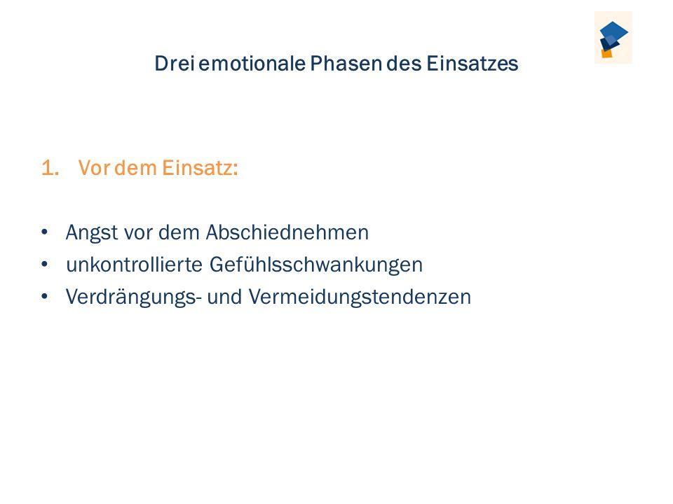 Drei emotionale Phasen des Einsatzes 1.Vor dem Einsatz: Angst vor dem Abschiednehmen unkontrollierte Gefühlsschwankungen Verdrängungs- und Vermeidungs