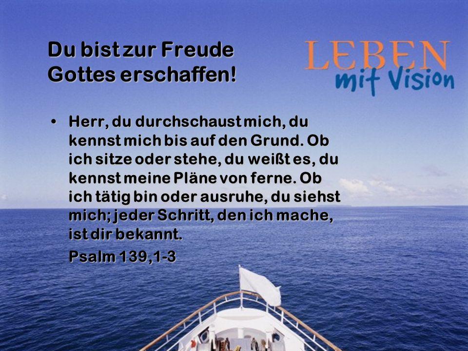 Du bist zur Freude Gottes erschaffen! Herr, du durchschaust mich, du kennst mich bis auf den Grund. Ob ich sitze oder stehe, du weißt es, du kennst me