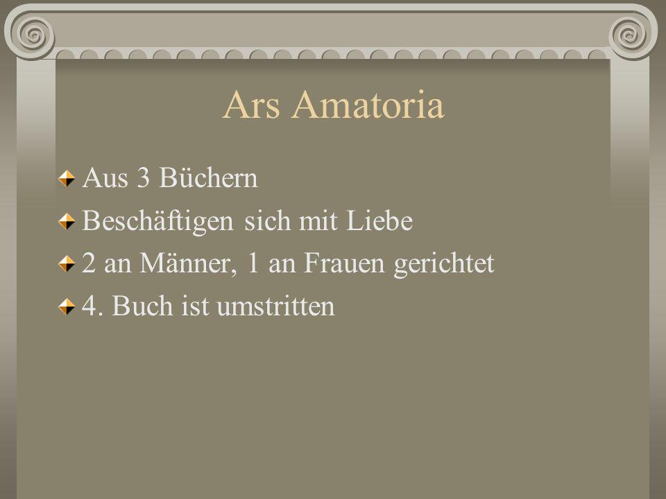 Ars Amatoria Aus 3 Büchern Beschäftigen sich mit Liebe 2 an Männer, 1 an Frauen gerichtet 4. Buch ist umstritten