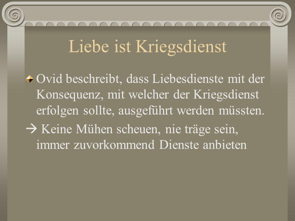 Liebe ist Kriegsdienst Ovid beschreibt, dass Liebesdienste mit der Konsequenz, mit welcher der Kriegsdienst erfolgen sollte, ausgeführt werden müssten