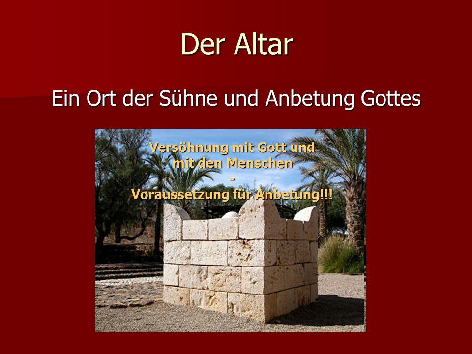 Der Altar Ein Ort der Sühne und Anbetung Gottes Versöhnung mit Gott und mit den Menschen - Voraussetzung für Anbetung!!!