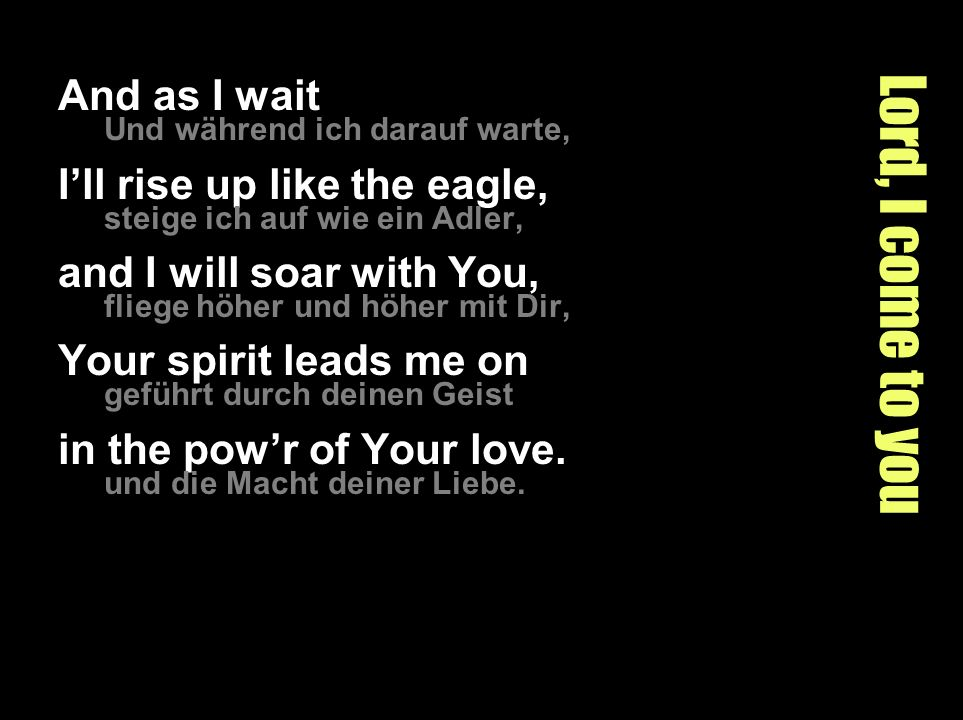 Lord, I come to you And as I wait Und während ich darauf warte, Ill rise up like the eagle, steige ich auf wie ein Adler, and I will soar with You, fl