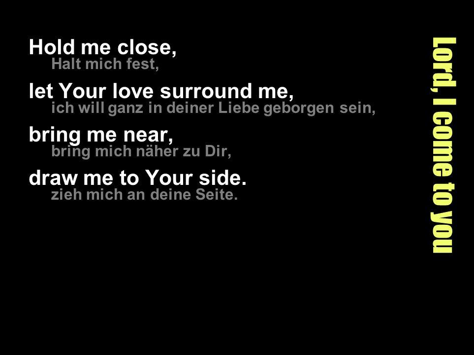Lord, I come to you Hold me close, Halt mich fest, let Your love surround me, ich will ganz in deiner Liebe geborgen sein, bring me near, bring mich näher zu Dir, draw me to Your side.