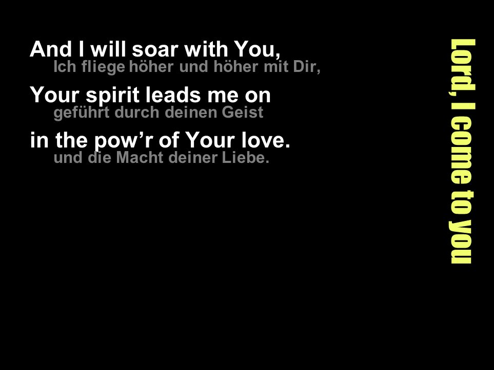 Lord, I come to you And I will soar with You, Ich fliege höher und höher mit Dir, Your spirit leads me on geführt durch deinen Geist in the powr of Your love.