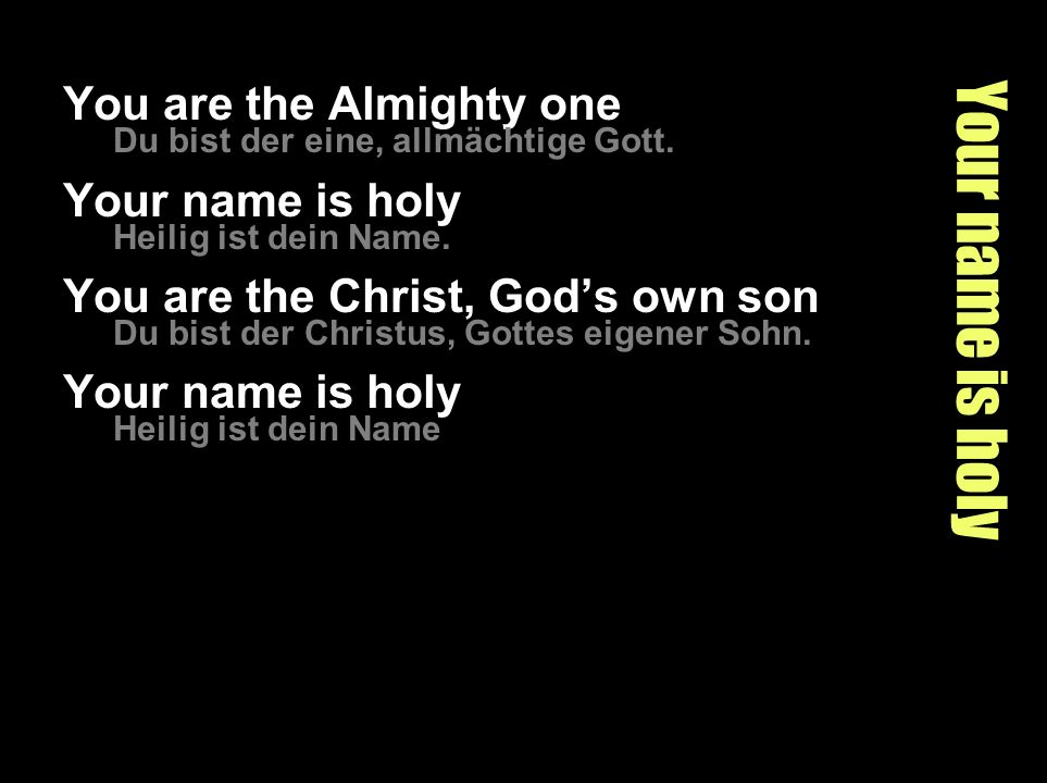 Your name is holy You are the Almighty one Du bist der eine, allmächtige Gott. Your name is holy Heilig ist dein Name. You are the Christ, Gods own so