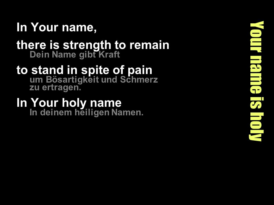Your name is holy In Your name, there is strength to remain Dein Name gibt Kraft to stand in spite of pain um Bösartigkeit und Schmerz zu ertragen.